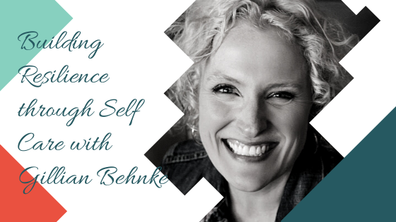 Building Resilience through Self Care with Gillian Behnke