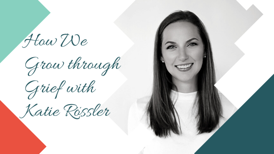 How We Grow through Grief with Katie Rössler