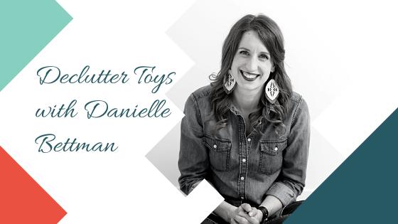 Declutter Toys with Danielle Bettman