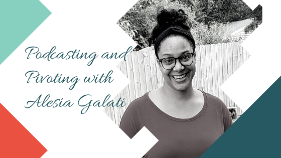 Podcasting and Pivoting with Alesia Galati