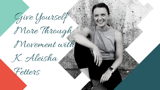 Give Yourself More Through Movement with K. Aleisha Fetters