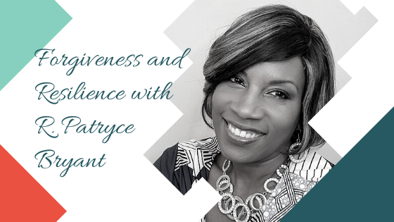 Forgiveness and Resilience with R. Patryce Bryant