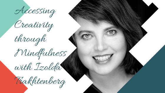 Accessing Creativity through Mindfulness with Izolda Trakhtenberg