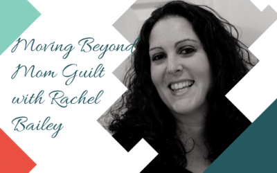 Moving Beyond Mom Guilt with Rachel Bailey