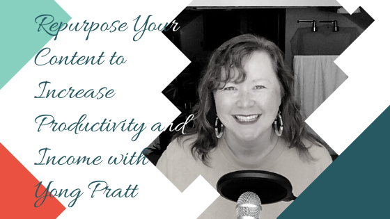 Repurpose Your Content to Increase Productivity and Income with Yong Pratt