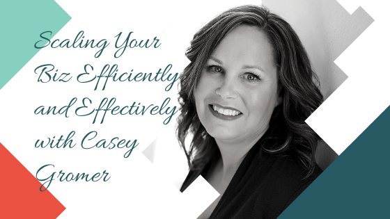 Scaling Your Biz Efficiently and Effectively with Casey Gromer