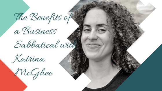 The Benefits of a Business Sabbatical with Katrina McGhee