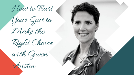 How to Trust Your Gut to Make the Right Choice with Gwen Austin