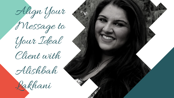 Align Your Message to Your Ideal Client with Alishbah Lakhani